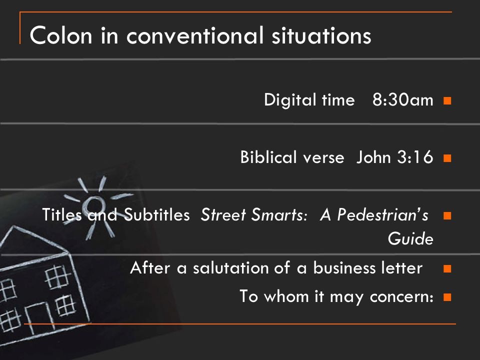 Colon in conventional situations Digital time 8:30am Biblical verse John 3:16 Titles and Subtitles Street Smarts: A Pedestrian's Guide After a salutat
