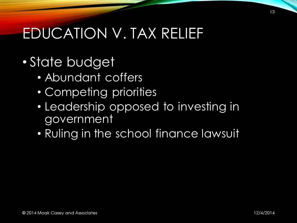 EDUCATION V. TAX RELIEF State budget Abundant coffers Competing priorities Leadership opposed to investing in government Ruling in the school finance