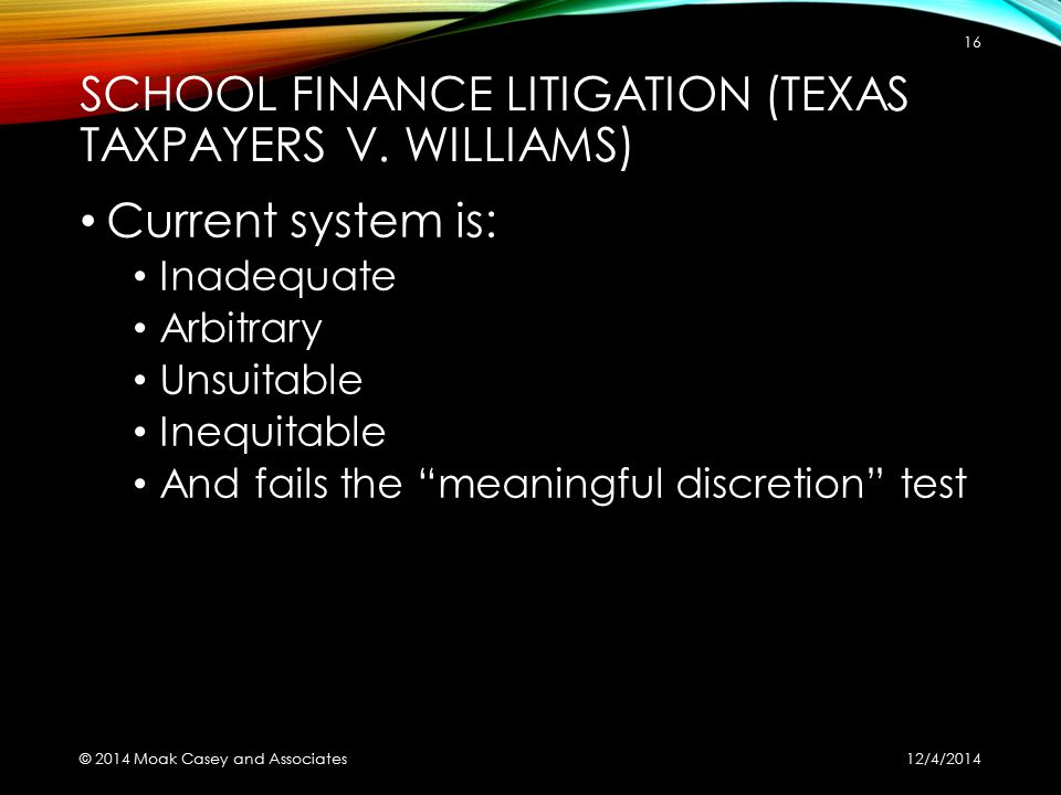 """SCHOOL FINANCE LITIGATION (TEXAS TAXPAYERS V. WILLIAMS) Current system is: Inadequate Arbitrary Unsuitable Inequitable And fails the """"meaningful discr"""