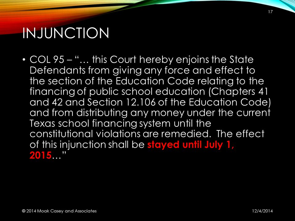 INJUNCTION COL 95 – … this Court hereby enjoins the State Defendants from giving any force and effect to the section of the Education Code relating to the financing of public school education (Chapters 41 and 42 and Section 12.106 of the Education Code) and from distributing any money under the current Texas school financing system until the constitutional violations are remedied.