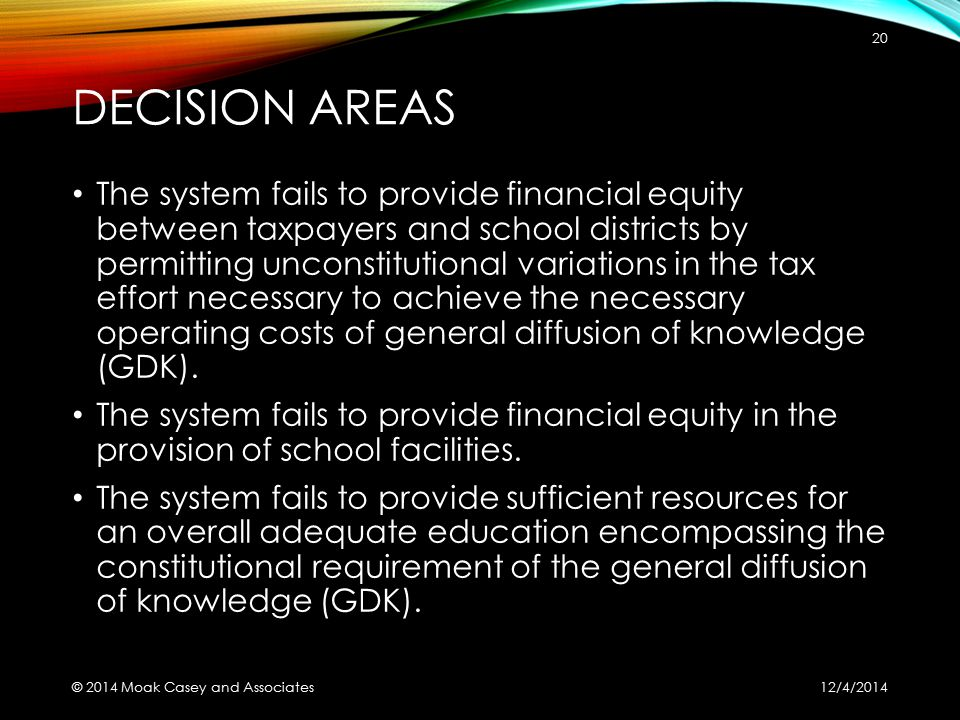 DECISION AREAS The system fails to provide financial equity between taxpayers and school districts by permitting unconstitutional variations in the tax effort necessary to achieve the necessary operating costs of general diffusion of knowledge (GDK).