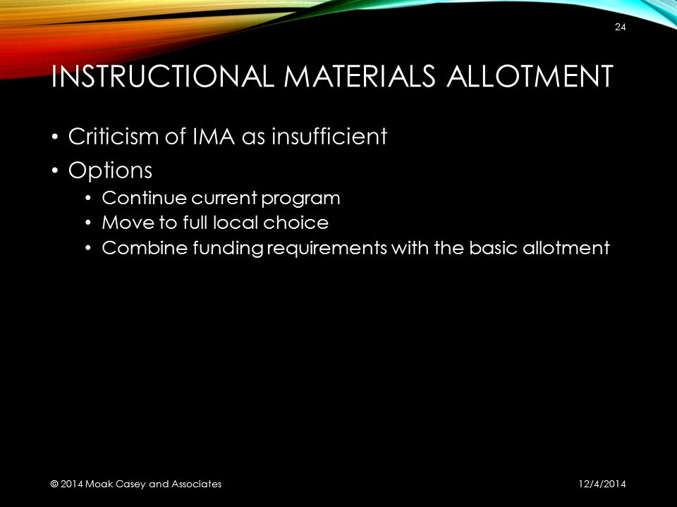 INSTRUCTIONAL MATERIALS ALLOTMENT Criticism of IMA as insufficient Options Continue current program Move to full local choice Combine funding requirements with the basic allotment 12/4/2014 © 2014 Moak Casey and Associates 24