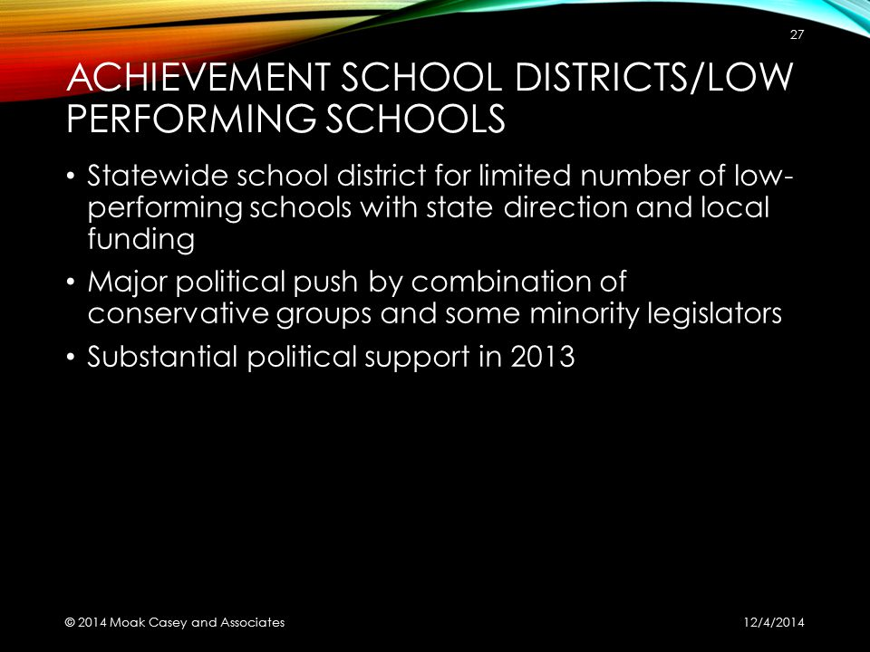 ACHIEVEMENT SCHOOL DISTRICTS/LOW PERFORMING SCHOOLS Statewide school district for limited number of low- performing schools with state direction and local funding Major political push by combination of conservative groups and some minority legislators Substantial political support in 2013 12/4/2014 © 2014 Moak Casey and Associates 27