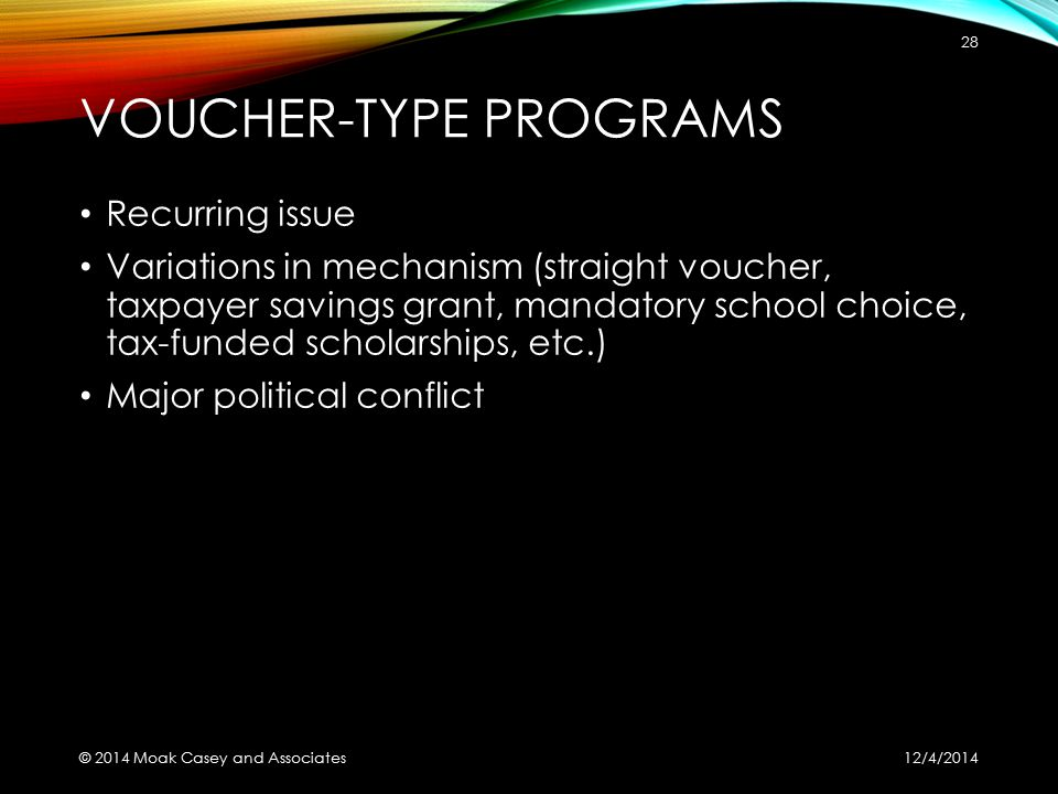 VOUCHER-TYPE PROGRAMS Recurring issue Variations in mechanism (straight voucher, taxpayer savings grant, mandatory school choice, tax-funded scholarships, etc.) Major political conflict 12/4/2014 © 2014 Moak Casey and Associates 28