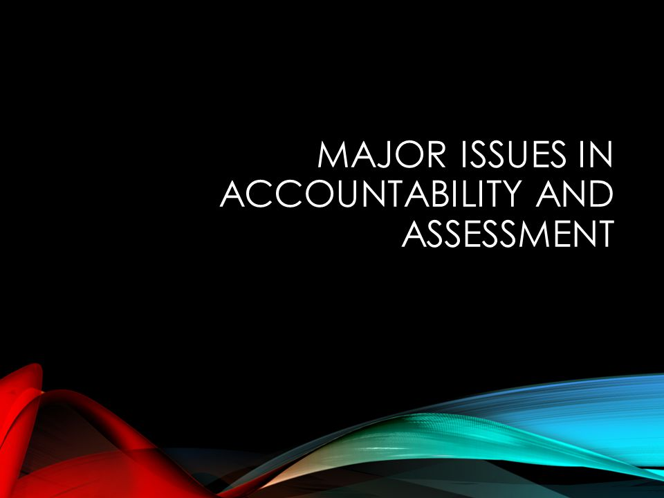 MAJOR ISSUES IN ACCOUNTABILITY AND ASSESSMENT