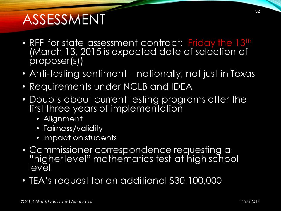 ASSESSMENT RFP for state assessment contract: Friday the 13 th (March 13, 2015 is expected date of selection of proposer(s)) Anti-testing sentiment – nationally, not just in Texas Requirements under NCLB and IDEA Doubts about current testing programs after the first three years of implementation Alignment Fairness/validity Impact on students Commissioner correspondence requesting a higher level mathematics test at high school level TEA's request for an additional $30,100,000 12/4/2014 © 2014 Moak Casey and Associates 32