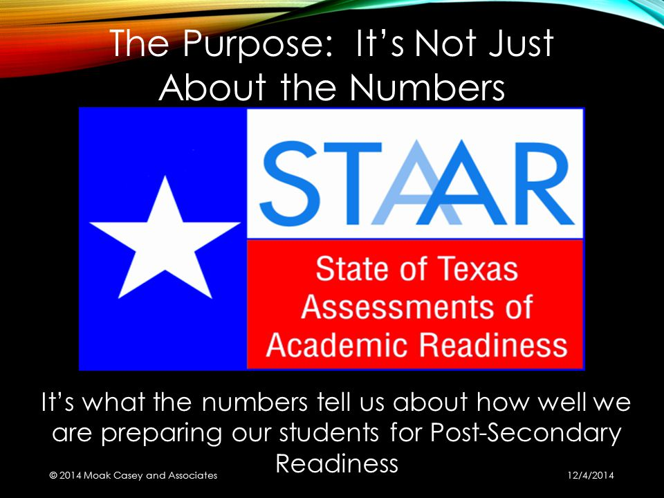 It's what the numbers tell us about how well we are preparing our students for Post-Secondary Readiness The Purpose: It's Not Just About the Numbers ©
