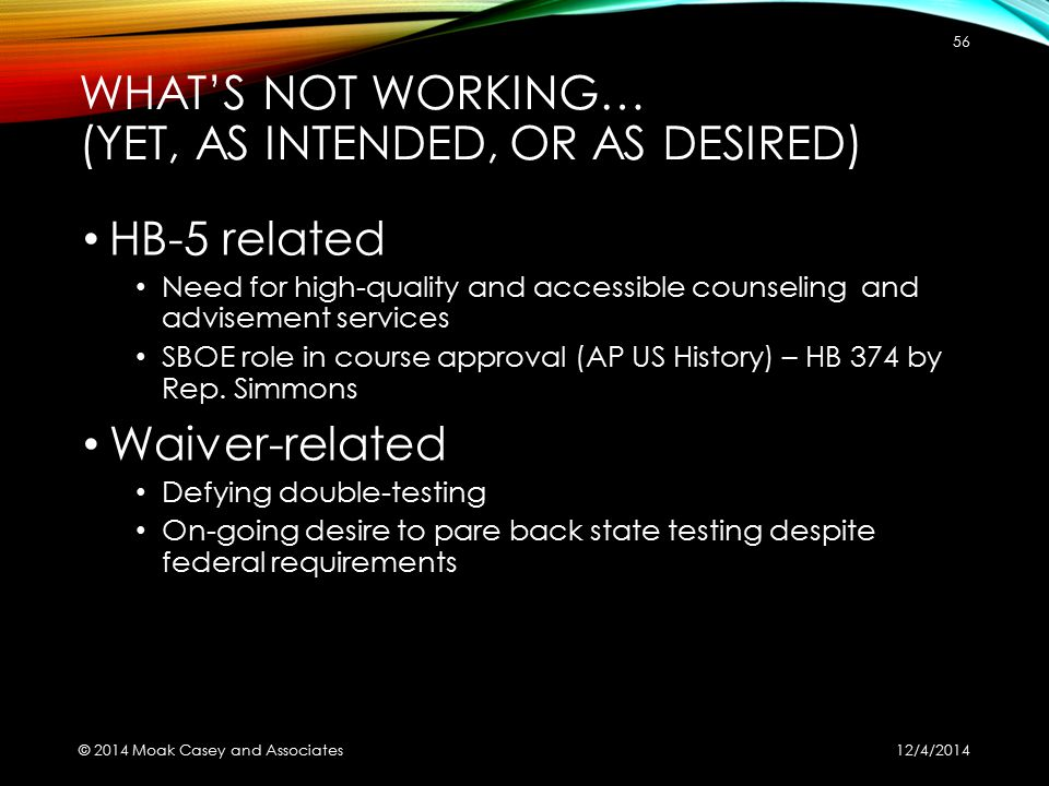 WHAT'S NOT WORKING… (YET, AS INTENDED, OR AS DESIRED) HB-5 related Need for high-quality and accessible counseling and advisement services SBOE role in course approval (AP US History) – HB 374 by Rep.