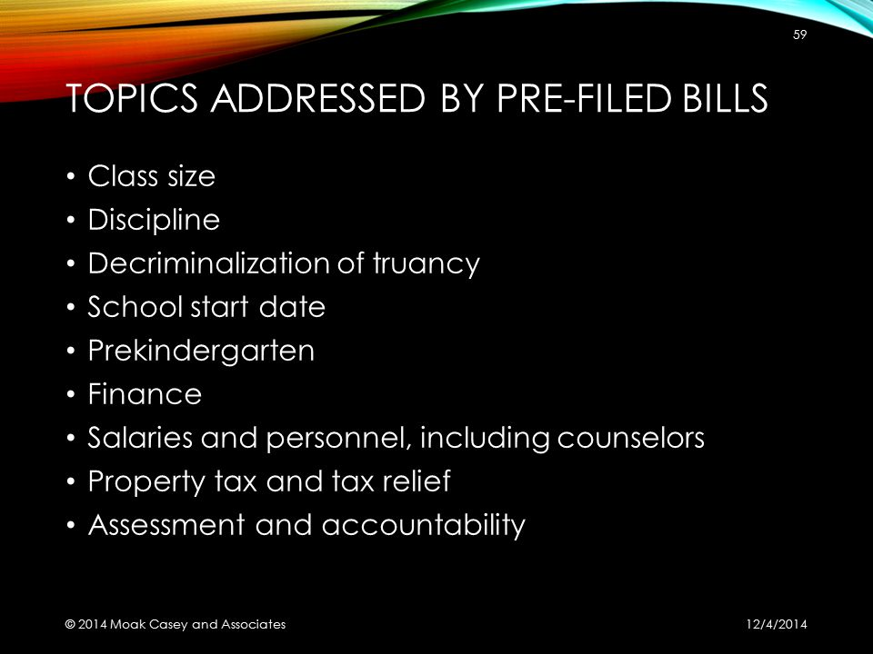 TOPICS ADDRESSED BY PRE-FILED BILLS Class size Discipline Decriminalization of truancy School start date Prekindergarten Finance Salaries and personnel, including counselors Property tax and tax relief Assessment and accountability 12/4/2014 © 2014 Moak Casey and Associates 59