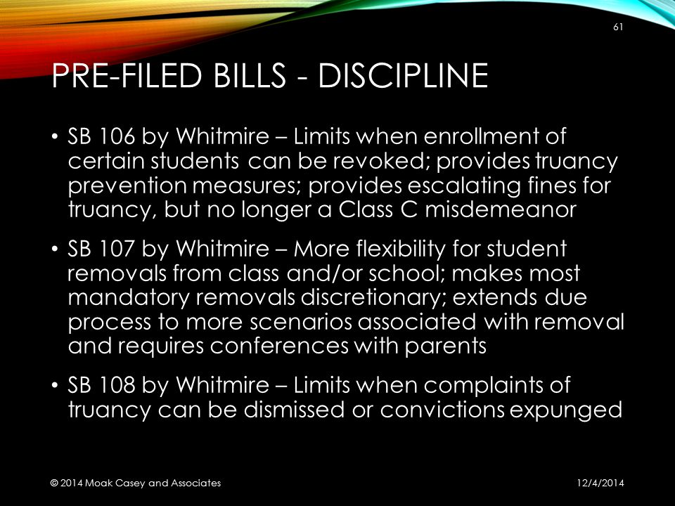 PRE-FILED BILLS - DISCIPLINE SB 106 by Whitmire – Limits when enrollment of certain students can be revoked; provides truancy prevention measures; provides escalating fines for truancy, but no longer a Class C misdemeanor SB 107 by Whitmire – More flexibility for student removals from class and/or school; makes most mandatory removals discretionary; extends due process to more scenarios associated with removal and requires conferences with parents SB 108 by Whitmire – Limits when complaints of truancy can be dismissed or convictions expunged 12/4/2014 © 2014 Moak Casey and Associates 61
