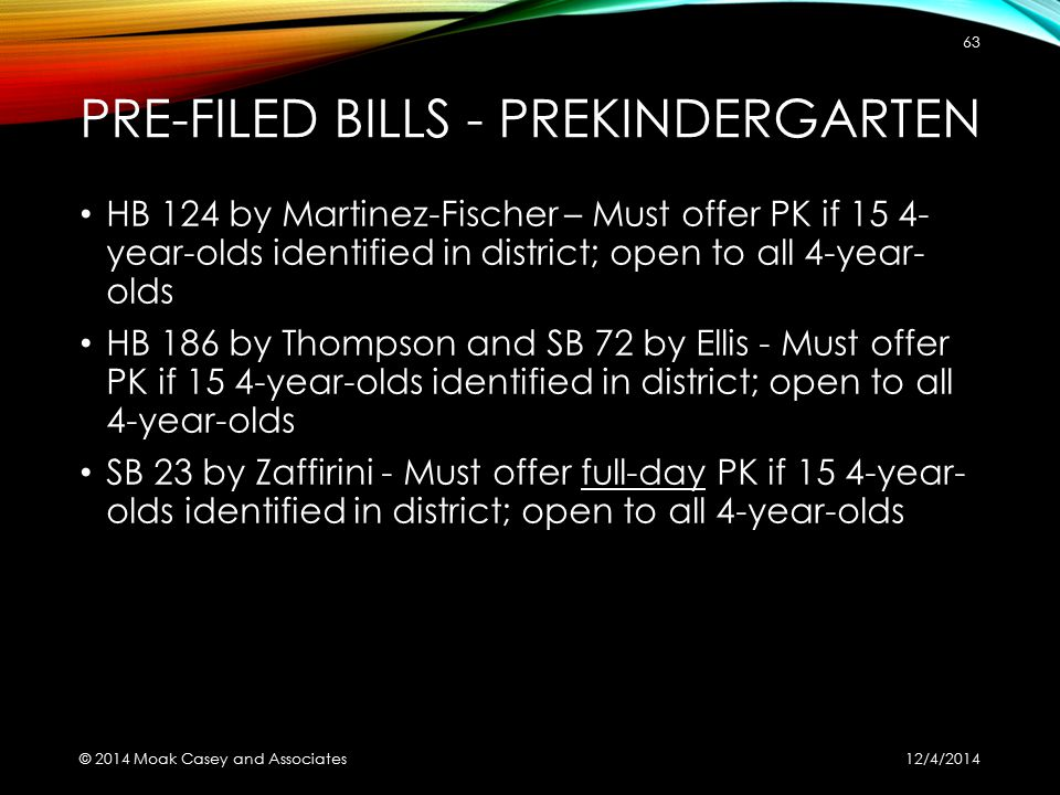 PRE-FILED BILLS - PREKINDERGARTEN HB 124 by Martinez-Fischer – Must offer PK if 15 4- year-olds identified in district; open to all 4-year- olds HB 186 by Thompson and SB 72 by Ellis - Must offer PK if 15 4-year-olds identified in district; open to all 4-year-olds SB 23 by Zaffirini - Must offer full-day PK if 15 4-year- olds identified in district; open to all 4-year-olds 12/4/2014 © 2014 Moak Casey and Associates 63