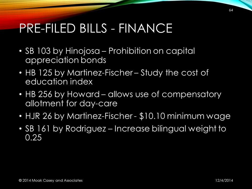 PRE-FILED BILLS - FINANCE SB 103 by Hinojosa – Prohibition on capital appreciation bonds HB 125 by Martinez-Fischer – Study the cost of education index HB 256 by Howard – allows use of compensatory allotment for day-care HJR 26 by Martinez-Fischer - $10.10 minimum wage SB 161 by Rodriguez – Increase bilingual weight to 0.25 12/4/2014 © 2014 Moak Casey and Associates 64