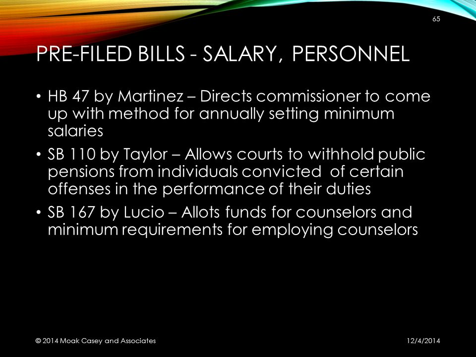 PRE-FILED BILLS - SALARY, PERSONNEL HB 47 by Martinez – Directs commissioner to come up with method for annually setting minimum salaries SB 110 by Taylor – Allows courts to withhold public pensions from individuals convicted of certain offenses in the performance of their duties SB 167 by Lucio – Allots funds for counselors and minimum requirements for employing counselors 12/4/2014 © 2014 Moak Casey and Associates 65