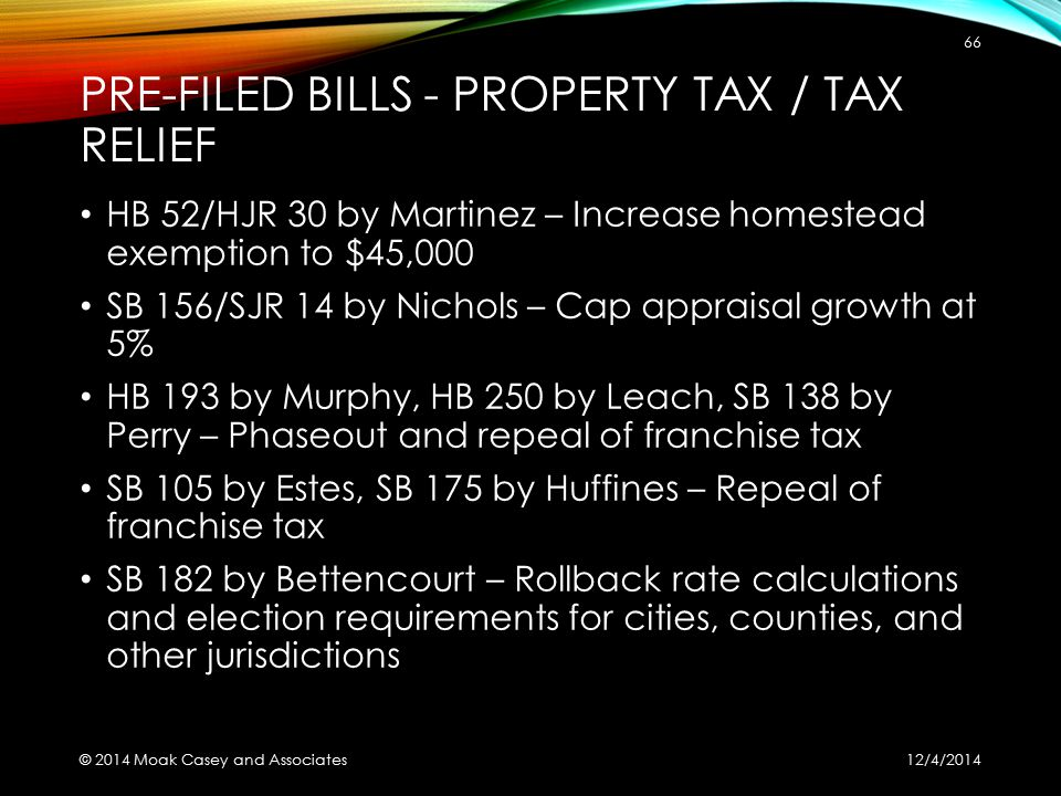 PRE-FILED BILLS - PROPERTY TAX / TAX RELIEF HB 52/HJR 30 by Martinez – Increase homestead exemption to $45,000 SB 156/SJR 14 by Nichols – Cap appraisal growth at 5% HB 193 by Murphy, HB 250 by Leach, SB 138 by Perry – Phaseout and repeal of franchise tax SB 105 by Estes, SB 175 by Huffines – Repeal of franchise tax SB 182 by Bettencourt – Rollback rate calculations and election requirements for cities, counties, and other jurisdictions 12/4/2014 © 2014 Moak Casey and Associates 66