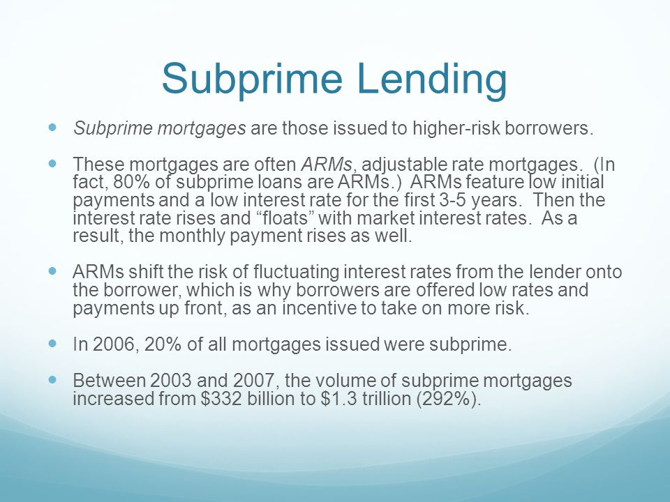 Subprime Lending Subprime mortgages are those issued to higher-risk borrowers.