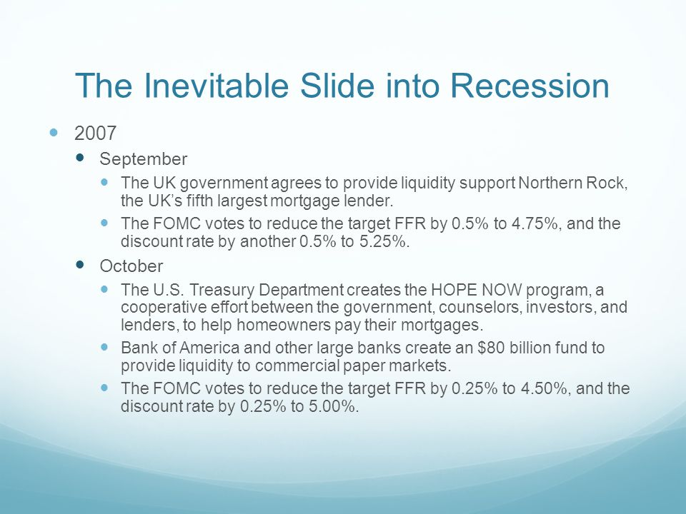 The Inevitable Slide into Recession 2007 September The UK government agrees to provide liquidity support Northern Rock, the UK's fifth largest mortgage lender.