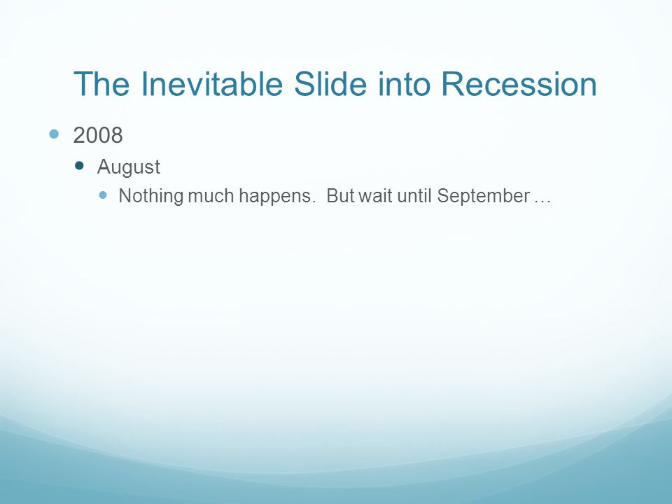 The Inevitable Slide into Recession 2008 August Nothing much happens. But wait until September …