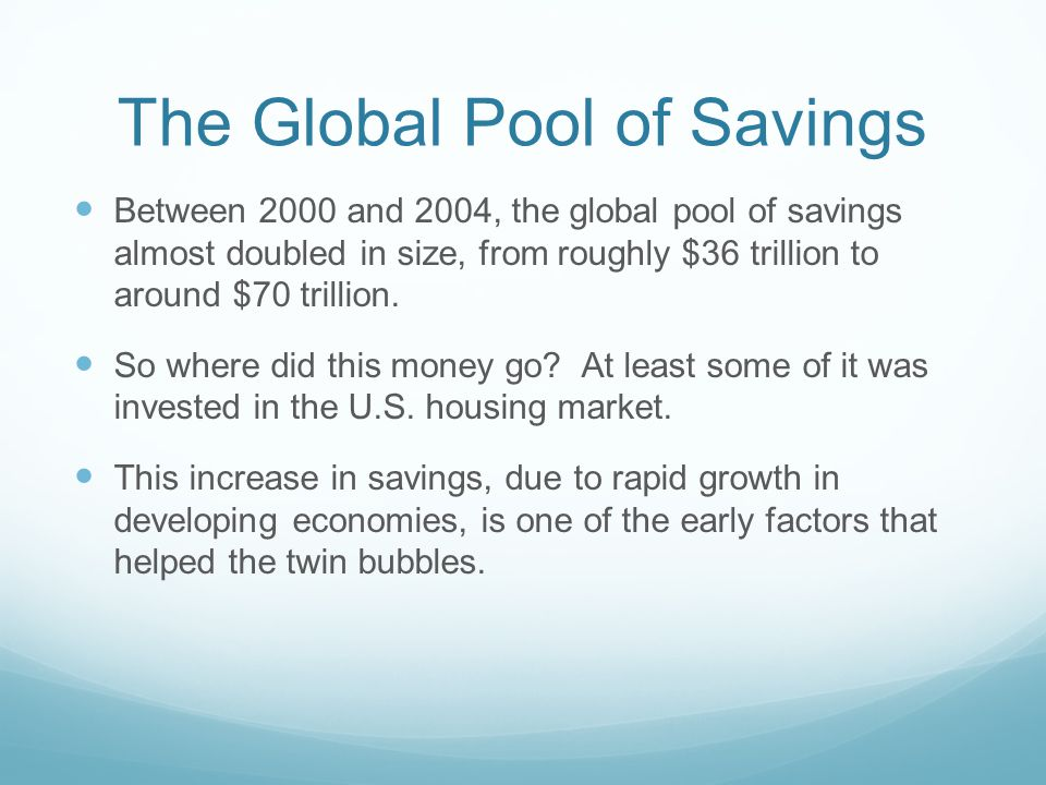 The Global Pool of Savings Between 2000 and 2004, the global pool of savings almost doubled in size, from roughly $36 trillion to around $70 trillion.