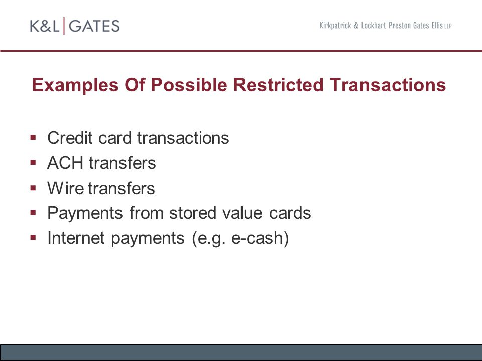 Examples Of Possible Restricted Transactions  Credit card transactions  ACH transfers  Wire transfers  Payments from stored value cards  Internet
