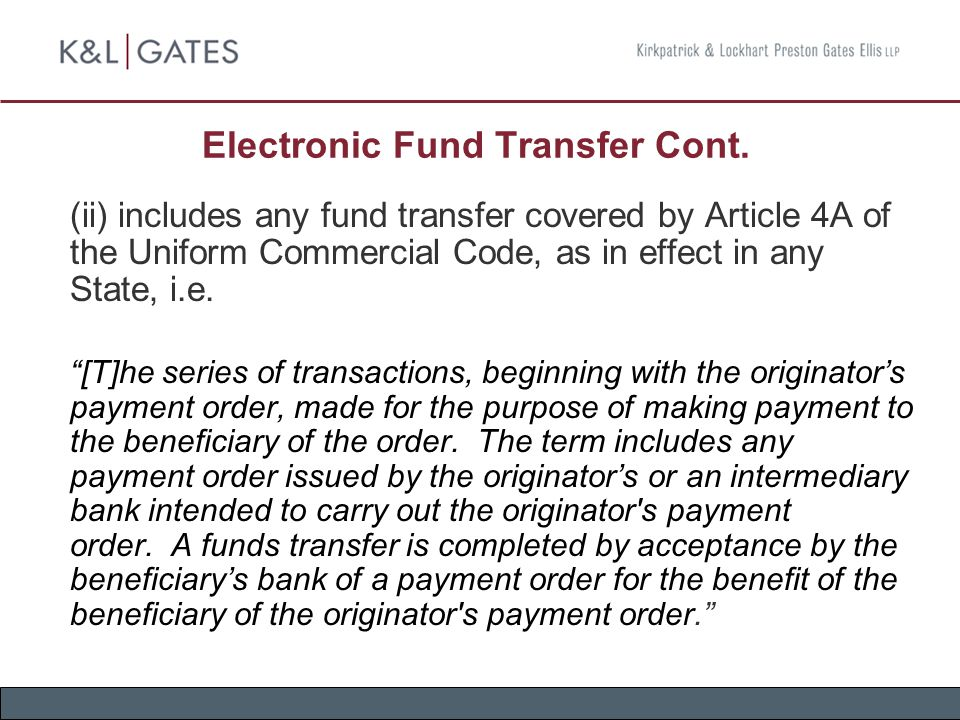 Electronic Fund Transfer Cont. (ii) includes any fund transfer covered by Article 4A of the Uniform Commercial Code, as in effect in any State, i.e. ""