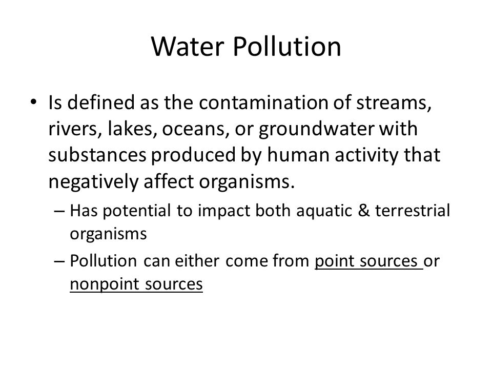 Water Pollution Is defined as the contamination of streams, rivers, lakes, oceans, or groundwater with substances produced by human activity that nega