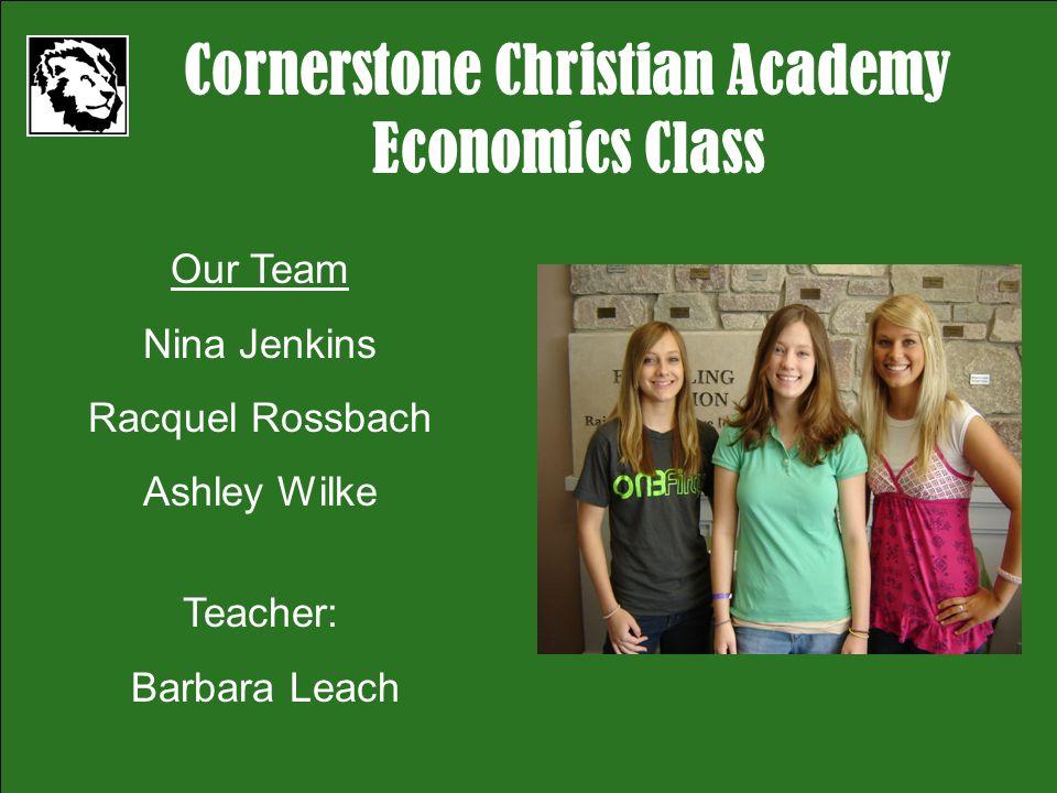 Cornerstone Christian Academy Economics Class Our Team Nina Jenkins Racquel Rossbach Ashley Wilke Teacher: Barbara Leach