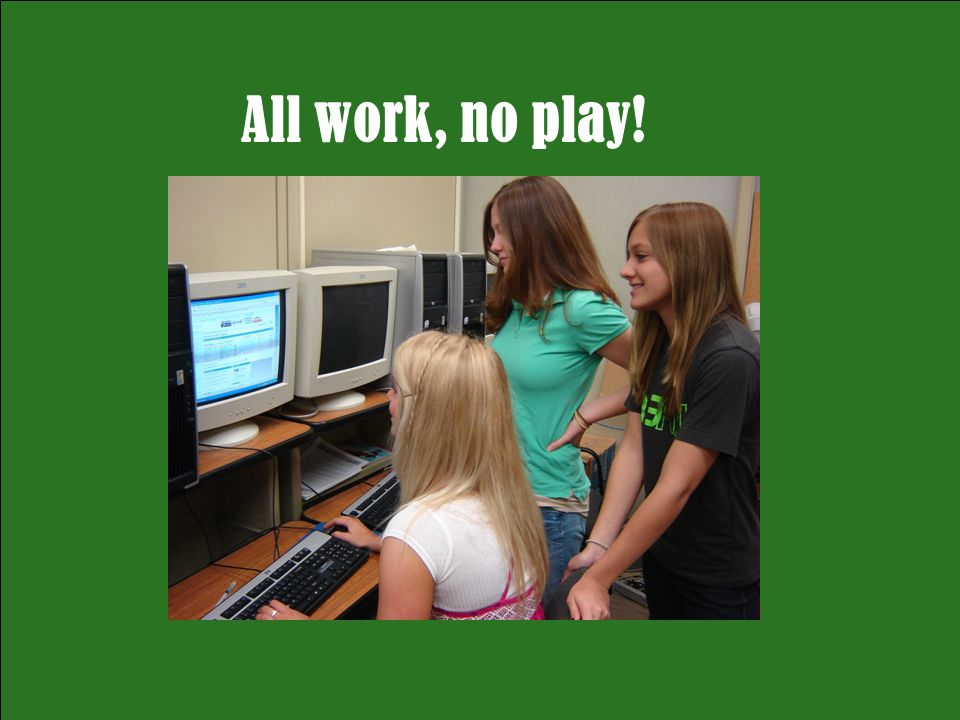 All work, no play!