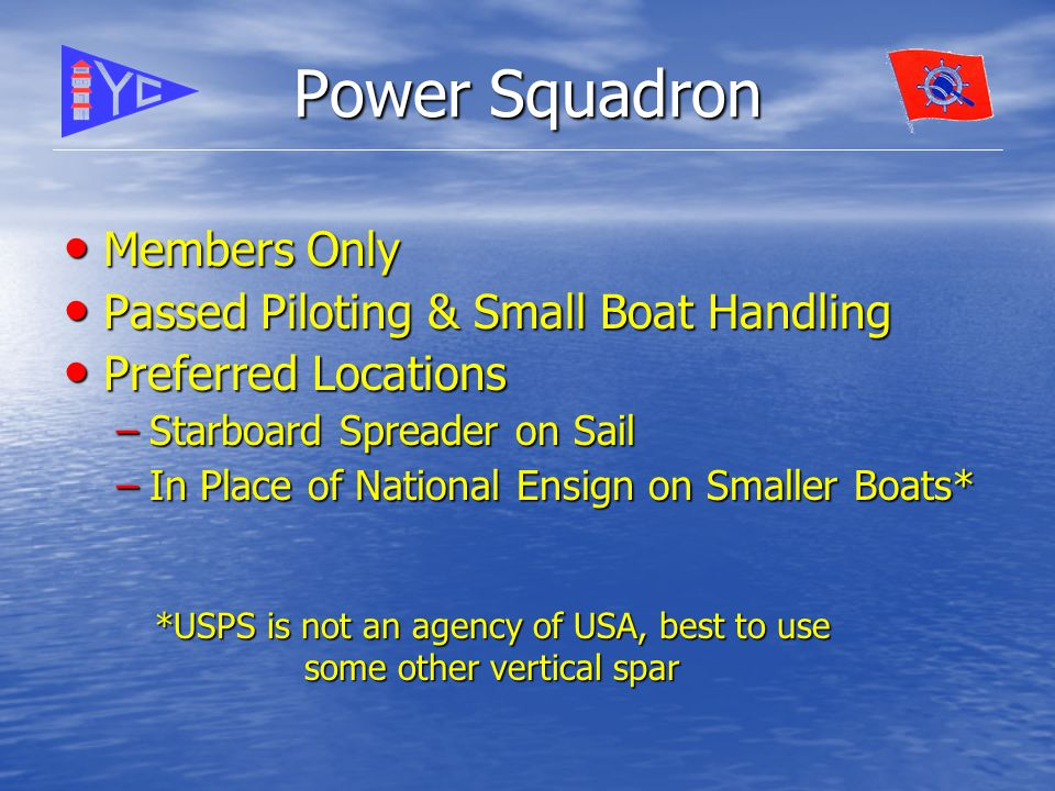 Power Squadron Members Only Members Only Passed Piloting & Small Boat Handling Passed Piloting & Small Boat Handling Preferred Locations Preferred Locations –Starboard Spreader on Sail –In Place of National Ensign on Smaller Boats* *USPS is not an agency of USA, best to use some other vertical spar