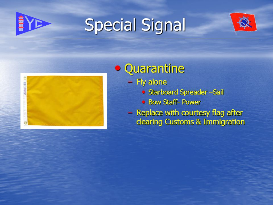Special Signal Quarantine Quarantine –Fly alone Starboard Spreader –Sail Starboard Spreader –Sail Bow Staff- Power Bow Staff- Power –Replace with courtesy flag after clearing Customs & Immigration