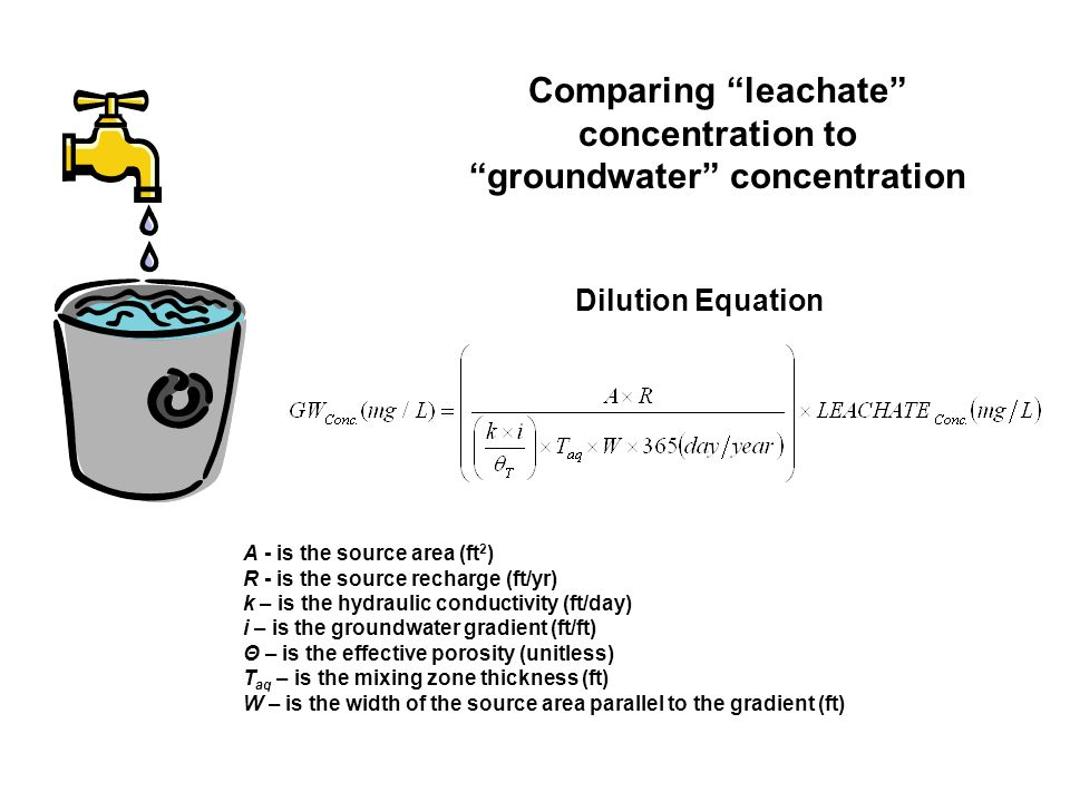 Comparing leachate concentration to groundwater concentration A - is the source area (ft 2 ) R - is the source recharge (ft/yr) k – is the hydraulic conductivity (ft/day) i – is the groundwater gradient (ft/ft) Θ – is the effective porosity (unitless) T aq – is the mixing zone thickness (ft) W – is the width of the source area parallel to the gradient (ft) Dilution Equation
