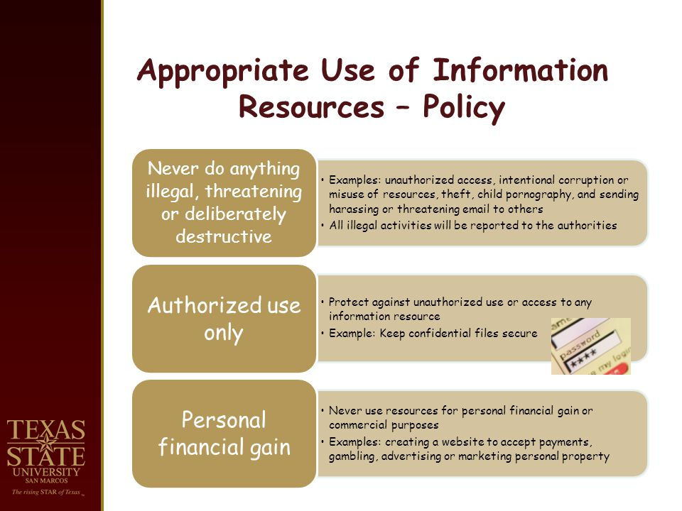 Appropriate Use of Information Resources – Policy Examples: unauthorized access, intentional corruption or misuse of resources, theft, child pornography, and sending harassing or threatening email to others All illegal activities will be reported to the authorities Never do anything illegal, threatening or deliberately destructive Protect against unauthorized use or access to any information resource Example: Keep confidential files secure Authorized use only Never use resources for personal financial gain or commercial purposes Examples: creating a website to accept payments, gambling, advertising or marketing personal property Personal financial gain
