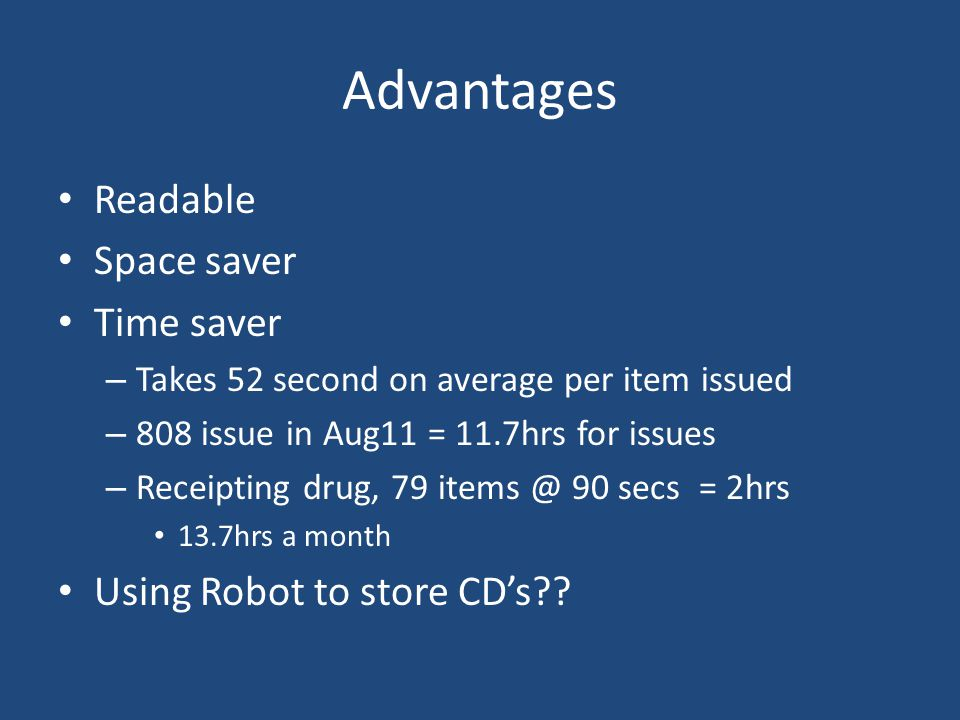 Advantages Readable Space saver Time saver – Takes 52 second on average per item issued – 808 issue in Aug11 = 11.7hrs for issues – Receipting drug, 7