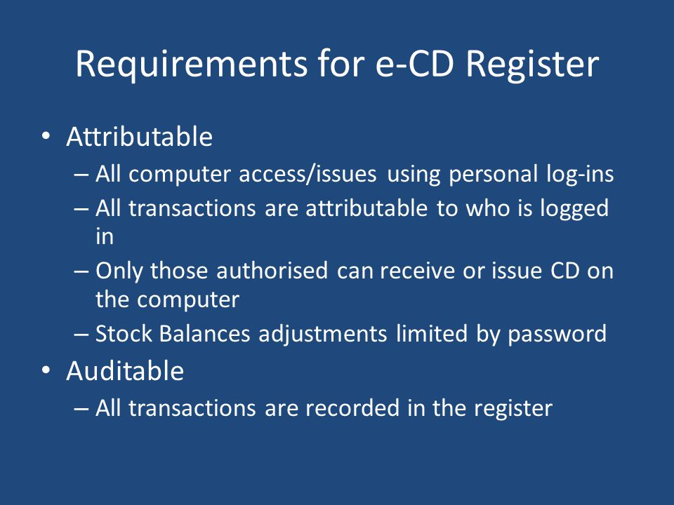 Requirements for e-CD Register Attributable – All computer access/issues using personal log-ins – All transactions are attributable to who is logged i