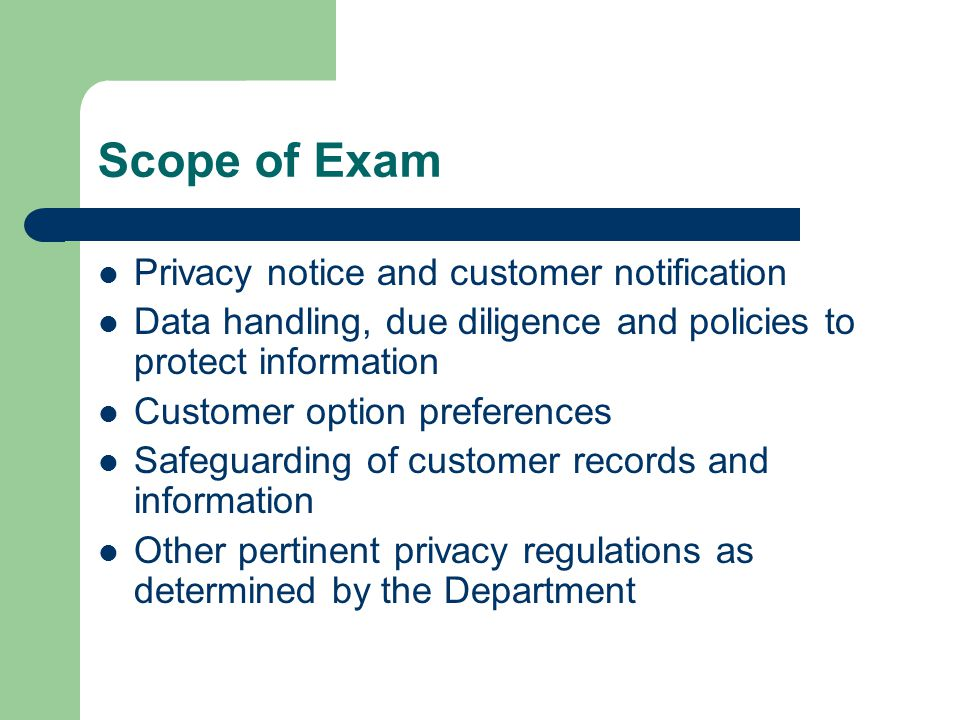 Scope of Exam Privacy notice and customer notification Data handling, due diligence and policies to protect information Customer option preferences Safeguarding of customer records and information Other pertinent privacy regulations as determined by the Department