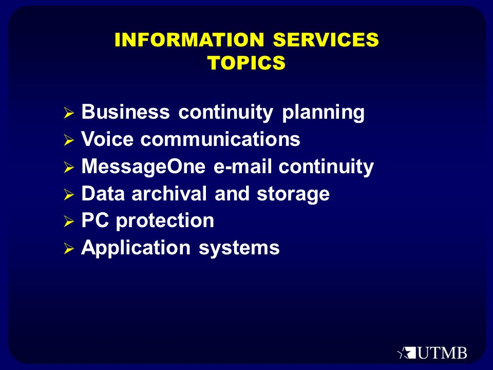  Business continuity planning  Voice communications  MessageOne e-mail continuity  Data archival and storage  PC protection  Application systems INFORMATION SERVICES TOPICS