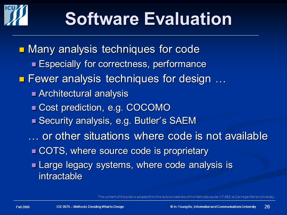 Fall 2005 26 ICE 0575 – Methods: Deciding What to Design © In-Young Ko, Information and Communications University Software Evaluation Many analysis techniques for code Many analysis techniques for code Especially for correctness, performance Especially for correctness, performance Fewer analysis techniques for design … Fewer analysis techniques for design … Architectural analysis Architectural analysis Cost prediction, e.g.
