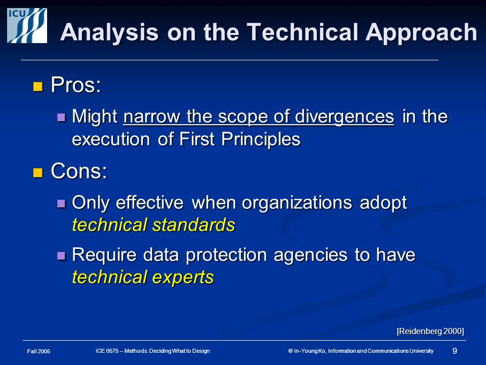 Fall 2005 9 ICE 0575 – Methods: Deciding What to Design © In-Young Ko, Information and Communications University Analysis on the Technical Approach Pros: Pros: Might narrow the scope of divergences in the execution of First Principles Might narrow the scope of divergences in the execution of First Principles Cons: Cons: Only effective when organizations adopt technical standards Only effective when organizations adopt technical standards Require data protection agencies to have technical experts Require data protection agencies to have technical experts [Reidenberg 2000]