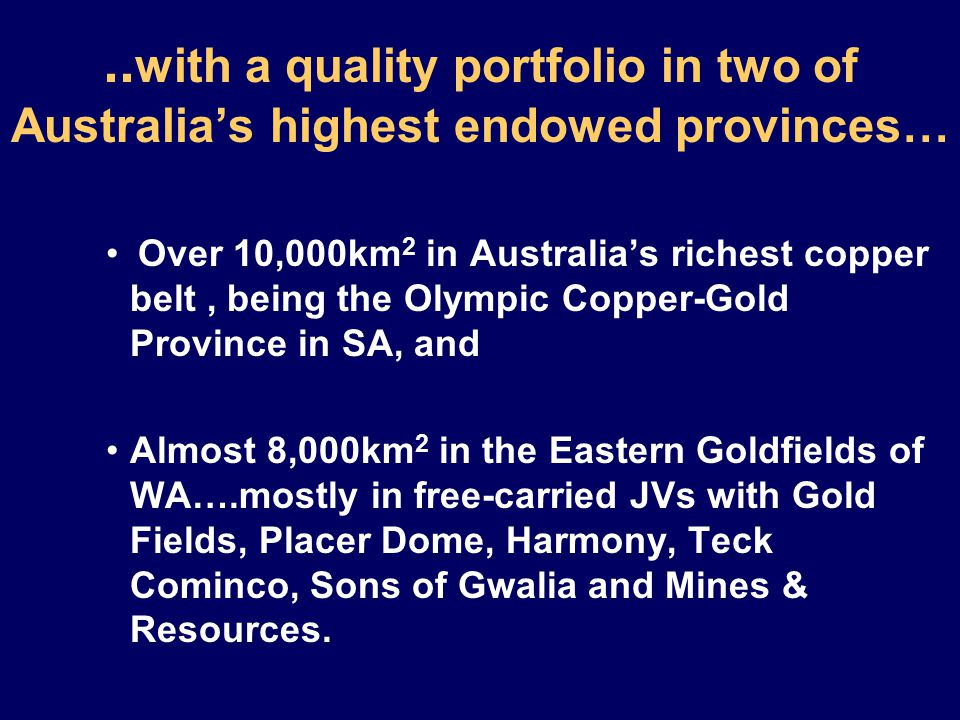 .. with a quality portfolio in two of Australia's highest endowed provinces… Over 10,000km 2 in Australia's richest copper belt, being the Olympic Cop