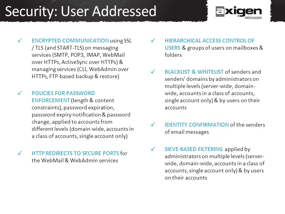 Security: User Addressed ENCRYPTED COMMUNICATION using SSL / TLS (and START-TLS) on messaging services (SMTP, POP3, IMAP, WebMail over HTTPs, ActiveSy