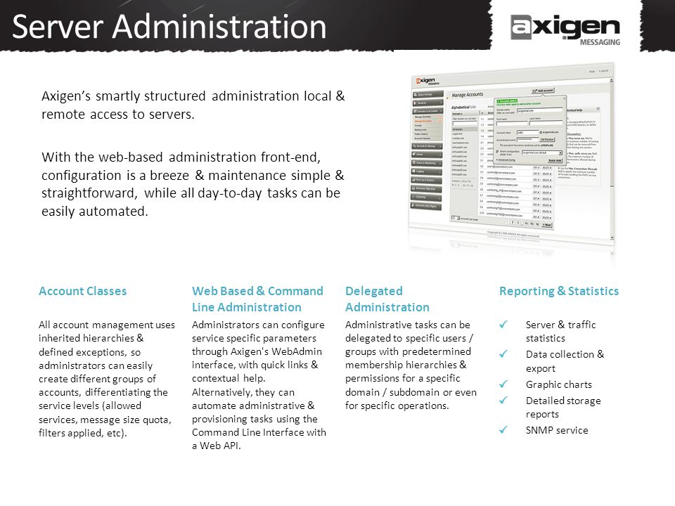 Server Administration Axigen's smartly structured administration local & remote access to servers.