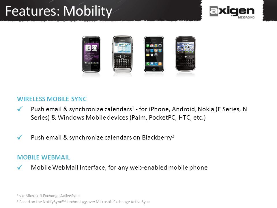 Features: Mobility WIRELESS MOBILE SYNC Push email & synchronize calendars 1 - for iPhone, Android, Nokia (E Series, N Series) & Windows Mobile device