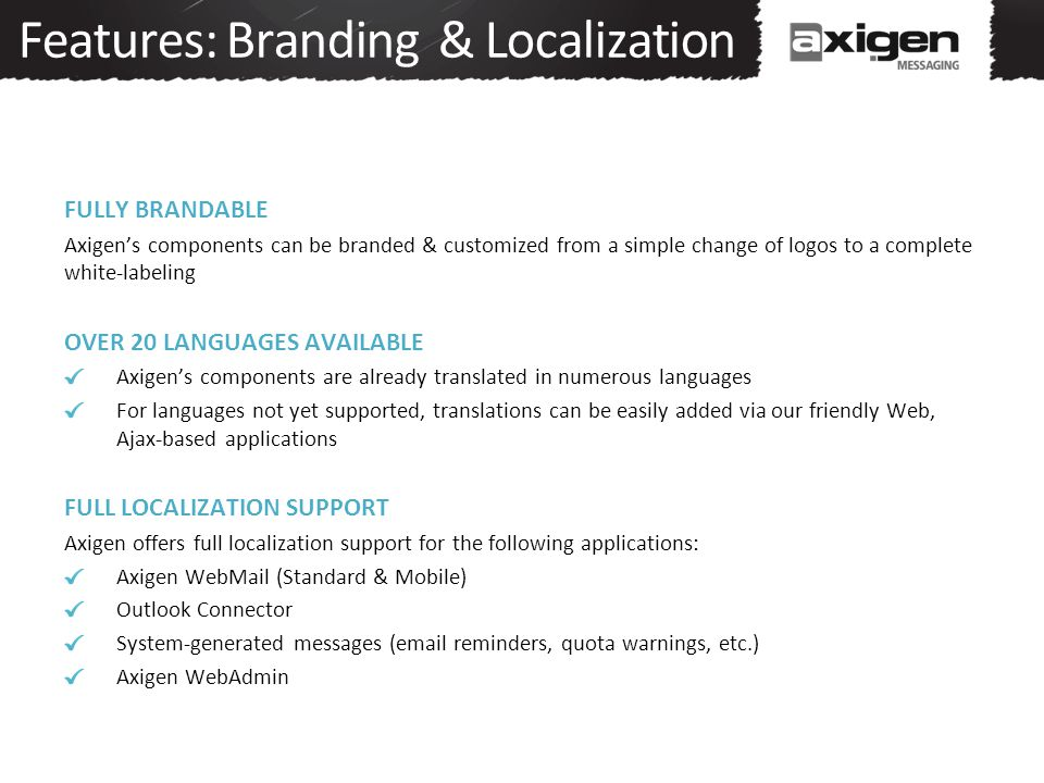 Features: Branding & Localization FULLY BRANDABLE Axigen's components can be branded & customized from a simple change of logos to a complete white-la