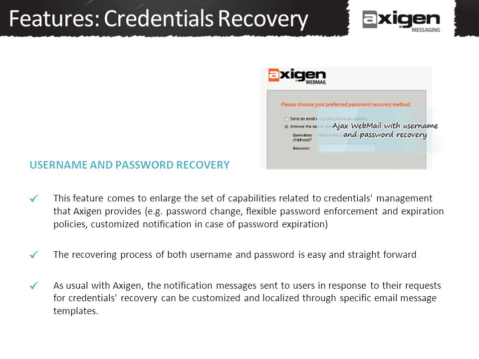 Features: Credentials Recovery USERNAME AND PASSWORD RECOVERY This feature comes to enlarge the set of capabilities related to credentials management that Axigen provides (e.g.