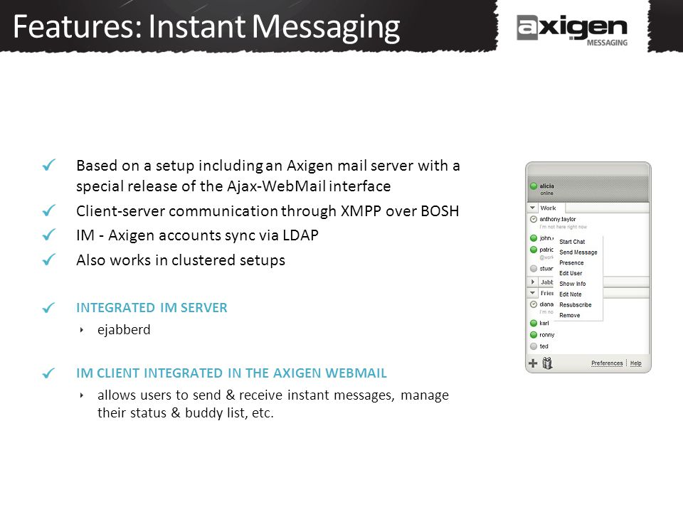 Features: Instant Messaging Based on a setup including an Axigen mail server with a special release of the Ajax-WebMail interface Client-server commun