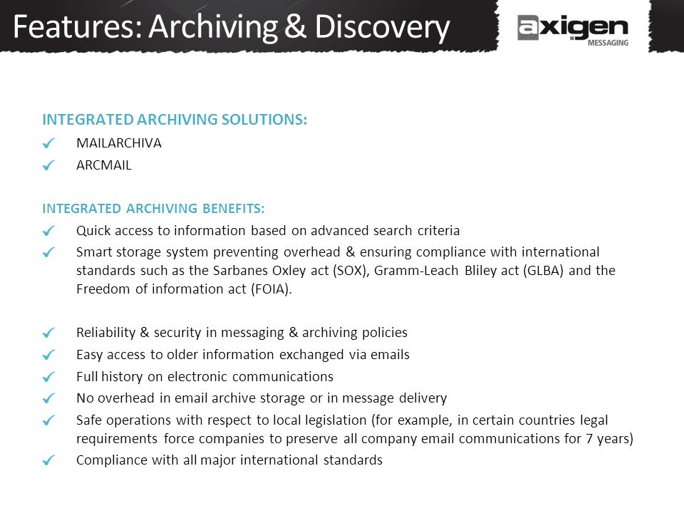 Features: Archiving & Discovery INTEGRATED ARCHIVING SOLUTIONS: MAILARCHIVA ARCMAIL INTEGRATED ARCHIVING BENEFITS: Quick access to information based on advanced search criteria Smart storage system preventing overhead & ensuring compliance with international standards such as the Sarbanes Oxley act (SOX), Gramm-Leach Bliley act (GLBA) and the Freedom of information act (FOIA).