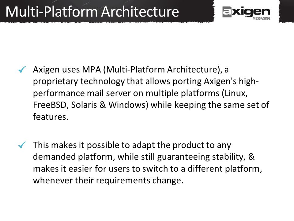 Multi-Platform Architecture Axigen uses MPA (Multi-Platform Architecture), a proprietary technology that allows porting Axigen s high- performance mail server on multiple platforms (Linux, FreeBSD, Solaris & Windows) while keeping the same set of features.