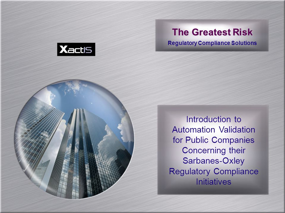The Greatest Risk Regulatory Compliance Solutions Introduction to Automation Validation for Public Companies Concerning their Sarbanes-Oxley Regulatory Compliance Initiatives