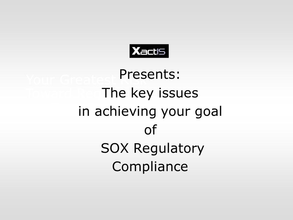Your Greatest Risk Toward Regulatory Compliance Presents: The key issues in achieving your goal of SOX Regulatory Compliance