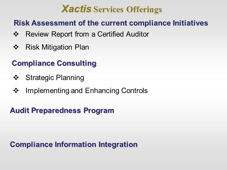 Xactis Services Offerings  Review Report from a Certified Auditor  Risk Mitigation Plan Compliance Consulting Compliance Consulting : Risk Assessment of the current compliance Initiatives  Strategic Planning  Implementing and Enhancing Controls Audit Preparedness Program Compliance Information Integration