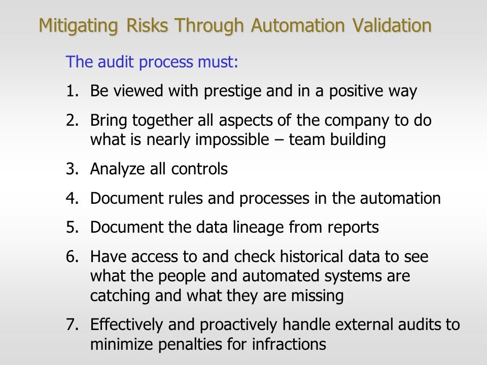 Mitigating Risks Through Automation Validation The audit process must: 1.Be viewed with prestige and in a positive way 2.Bring together all aspects of the company to do what is nearly impossible – team building 3.Analyze all controls 4.Document rules and processes in the automation 5.Document the data lineage from reports 6.Have access to and check historical data to see what the people and automated systems are catching and what they are missing 7.Effectively and proactively handle external audits to minimize penalties for infractions